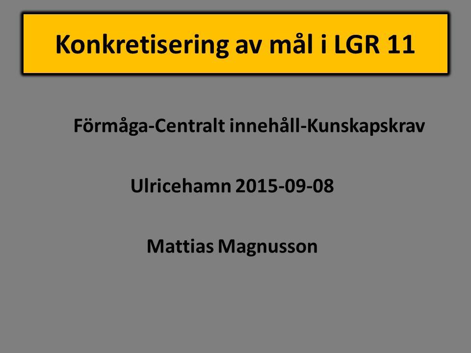 Konkretisering av mål i LGR 11 Förmåga-Centralt innehåll-Kunskapskrav Ulricehamn 2015-09-08 Mattias Magnusson