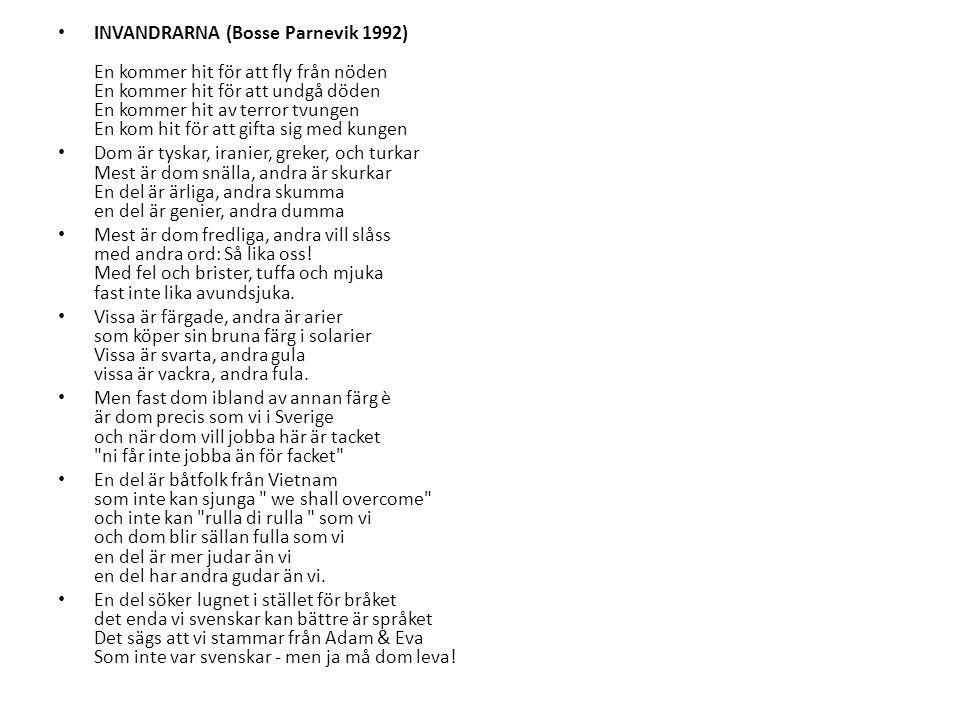 INVANDRARNA (Bosse Parnevik 1992) En kommer hit för att fly från nöden En kommer hit för att undgå döden En kommer hit av terror tvungen En kom hit fö