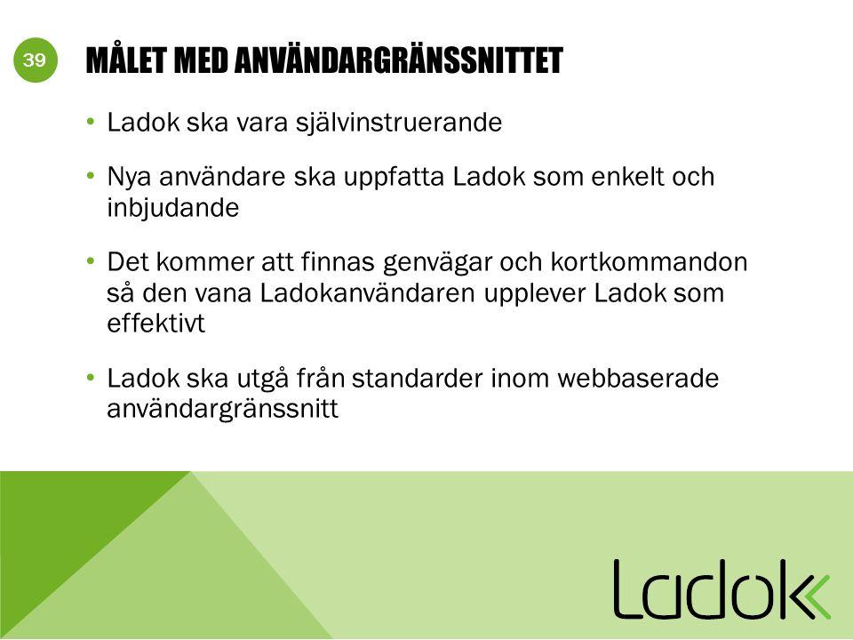 39 MÅLET MED ANVÄNDARGRÄNSSNITTET Ladok ska vara självinstruerande Nya användare ska uppfatta Ladok som enkelt och inbjudande Det kommer att finnas genvägar och kortkommandon så den vana Ladokanvändaren upplever Ladok som effektivt Ladok ska utgå från standarder inom webbaserade användargränssnitt