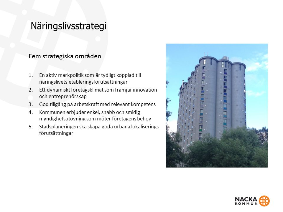 Näringslivsstrategi Fem strategiska områden 1.En aktiv markpolitik som är tydligt kopplad till näringslivets etableringsförutsättningar 2.Ett dynamiskt företagsklimat som främjar innovation och entreprenörskap 3.God tillgång på arbetskraft med relevant kompetens 4.Kommunen erbjuder enkel, snabb och smidig myndighetsutövning som möter företagens behov 5.Stadsplaneringen ska skapa goda urbana lokaliserings- förutsättningar