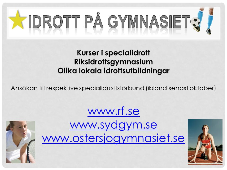 Kurser i specialidrott Riksidrottsgymnasium Olika lokala idrottsutbildningar Ansökan till respektive specialidrottsförbund (ibland senast oktober) www