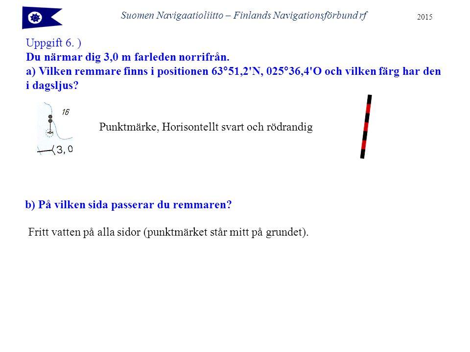 Suomen Navigaatioliitto – Finlands Navigationsförbund rf 2015 Uppgift 6. ) Du närmar dig 3,0 m farleden norrifrån. a) Vilken remmare finns i positione