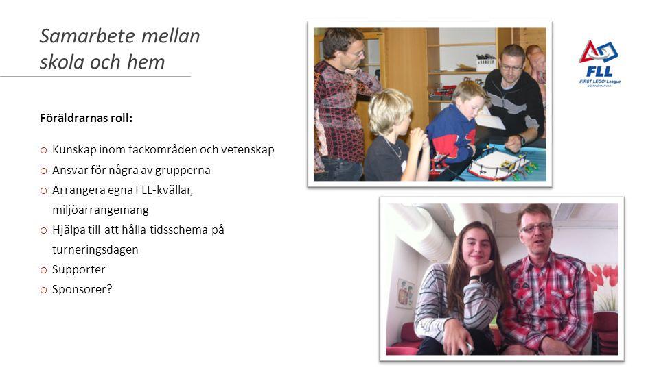 Samarbete mellan skola och hem Föräldrarnas roll: o Kunskap inom fackområden och vetenskap o Ansvar för några av grupperna o Arrangera egna FLL-kvällar, miljöarrangemang o Hjälpa till att hålla tidsschema på turneringsdagen o Supporter o Sponsorer