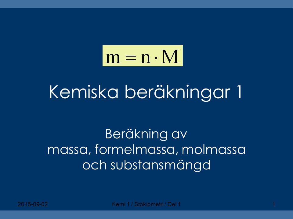Kemiska beräkningar 1 Beräkning av massa, formelmassa, molmassa och substansmängd 2015-09-02Kemi 1 / Stökiometri / Del 11