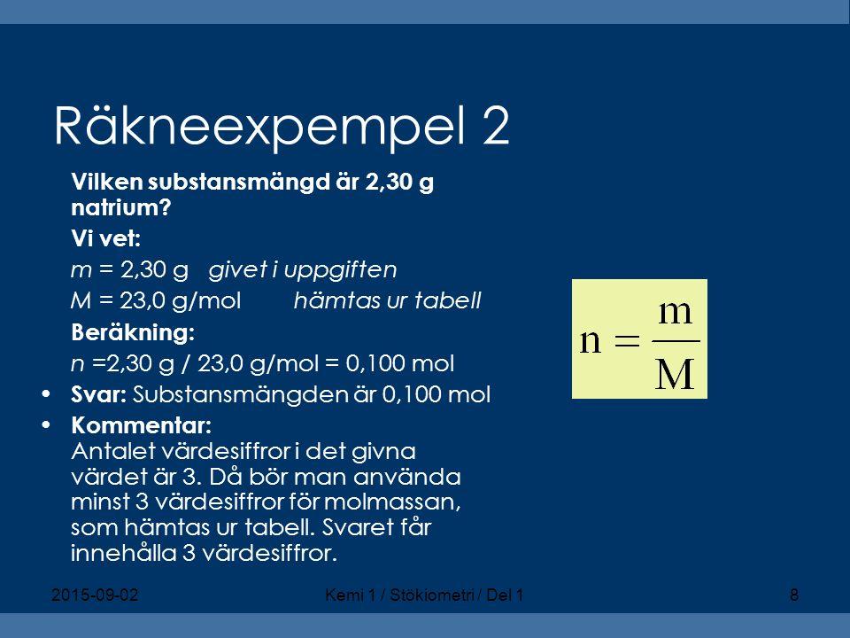 Räkneexpempel 2 Vilken substansmängd är 2,30 g natrium? Vi vet: m = 2,30 ggivet i uppgiften M = 23,0 g/molhämtas ur tabell Beräkning: n =2,30 g / 23,0
