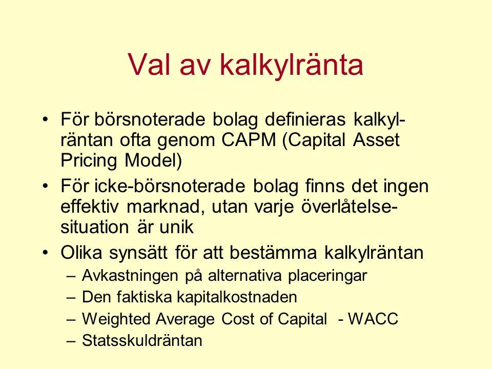 Val av kalkylränta För börsnoterade bolag definieras kalkyl- räntan ofta genom CAPM (Capital Asset Pricing Model) För icke-börsnoterade bolag finns det ingen effektiv marknad, utan varje överlåtelse- situation är unik Olika synsätt för att bestämma kalkylräntan –Avkastningen på alternativa placeringar –Den faktiska kapitalkostnaden –Weighted Average Cost of Capital - WACC –Statsskuldräntan
