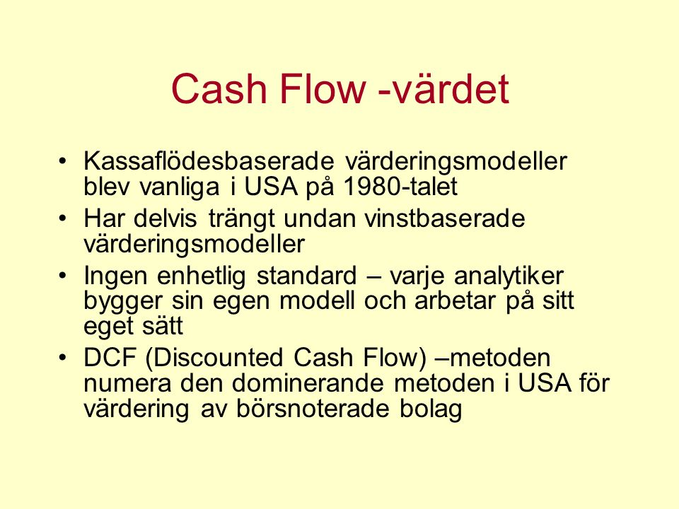 Cash Flow -värdet Kassaflödesbaserade värderingsmodeller blev vanliga i USA på 1980-talet Har delvis trängt undan vinstbaserade värderingsmodeller Ingen enhetlig standard – varje analytiker bygger sin egen modell och arbetar på sitt eget sätt DCF (Discounted Cash Flow) –metoden numera den dominerande metoden i USA för värdering av börsnoterade bolag