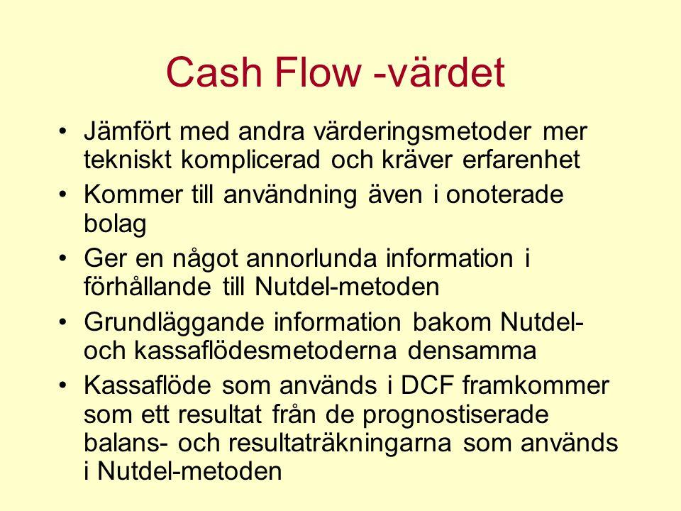 Cash Flow -värdet Jämfört med andra värderingsmetoder mer tekniskt komplicerad och kräver erfarenhet Kommer till användning även i onoterade bolag Ger en något annorlunda information i förhållande till Nutdel-metoden Grundläggande information bakom Nutdel- och kassaflödesmetoderna densamma Kassaflöde som används i DCF framkommer som ett resultat från de prognostiserade balans- och resultaträkningarna som används i Nutdel-metoden