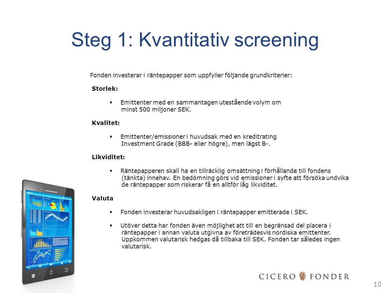 Steg 1: Kvantitativ screening Fonden investerar i räntepapper som uppfyller följande grundkriterier: Storlek:  Emittenter med en sammantagen utestående volym om minst 500 miljoner SEK.