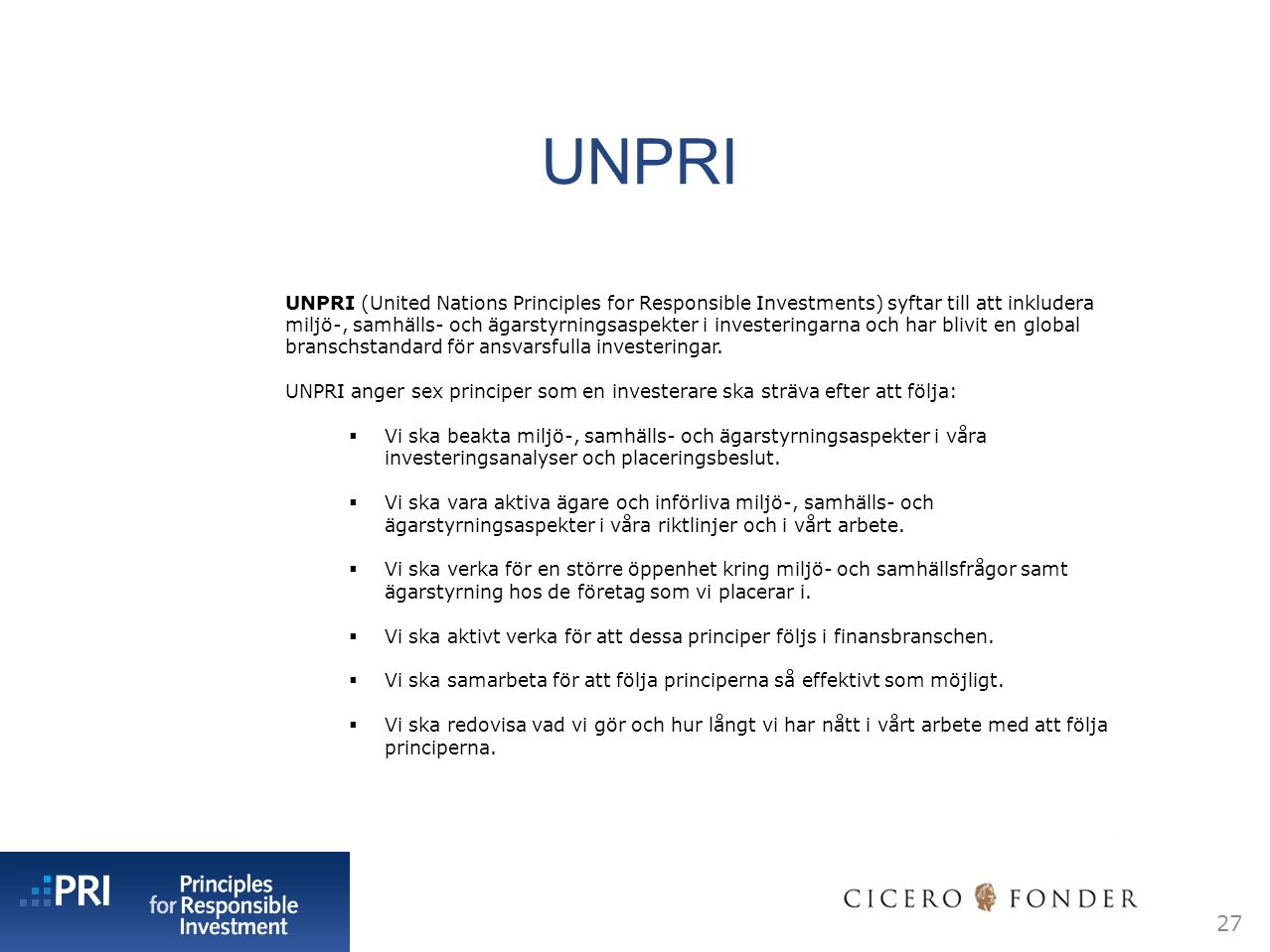 UNPRI 27 UNPRI (United Nations Principles for Responsible Investments) syftar till att inkludera miljö-, samhälls- och ägarstyrningsaspekter i investeringarna och har blivit en global branschstandard för ansvarsfulla investeringar.