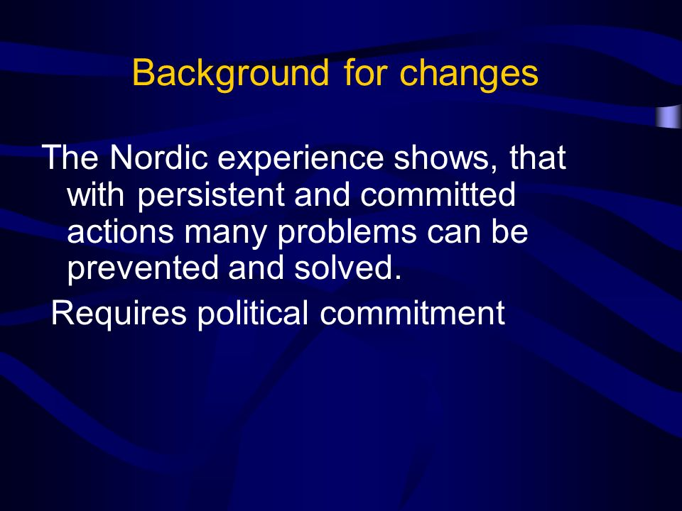 Background for changes The Nordic experience shows, that with persistent and committed actions many problems can be prevented and solved.