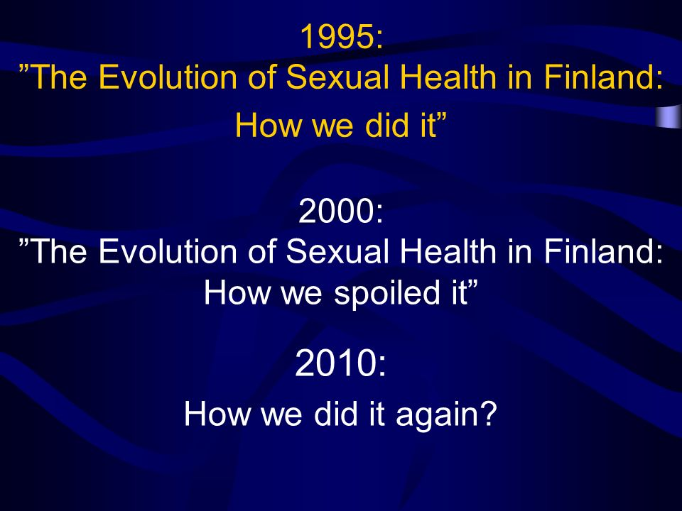 1995: The Evolution of Sexual Health in Finland: How we did it 2000: The Evolution of Sexual Health in Finland: How we spoiled it 2010: How we did it again