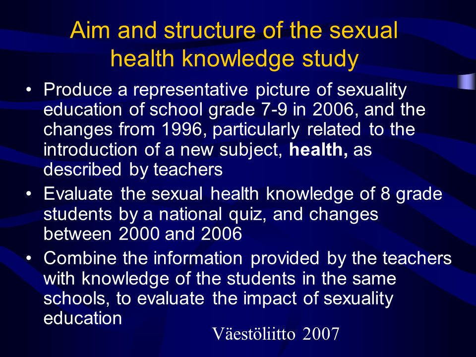 Aim and structure of the sexual health knowledge study Produce a representative picture of sexuality education of school grade 7-9 in 2006, and the changes from 1996, particularly related to the introduction of a new subject, health, as described by teachers Evaluate the sexual health knowledge of 8 grade students by a national quiz, and changes between 2000 and 2006 Combine the information provided by the teachers with knowledge of the students in the same schools, to evaluate the impact of sexuality education Väestöliitto 2007