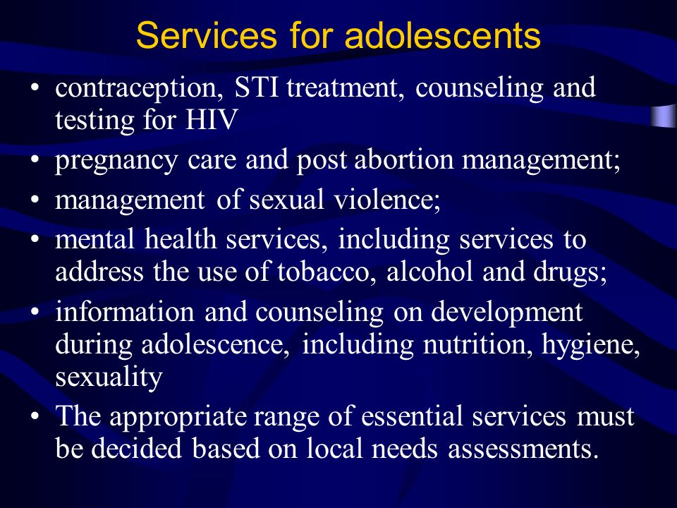 Services for adolescents contraception, STI treatment, counseling and testing for HIV pregnancy care and post abortion management; management of sexual violence; mental health services, including services to address the use of tobacco, alcohol and drugs; information and counseling on development during adolescence, including nutrition, hygiene, sexuality The appropriate range of essential services must be decided based on local needs assessments.
