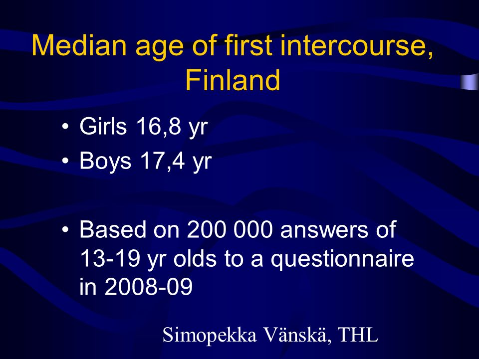 Median age of first intercourse, Finland Girls 16,8 yr Boys 17,4 yr Based on 200 000 answers of 13-19 yr olds to a questionnaire in 2008-09 Simopekka Vänskä, THL