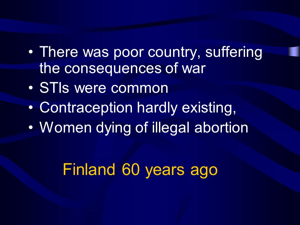 Finland 60 years ago There was poor country, suffering the consequences of war STIs were common Contraception hardly existing, Women dying of illegal abortion