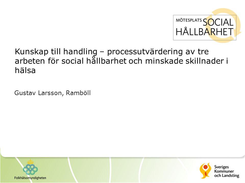 Kunskap till handling – processutvärdering av tre arbeten för social hållbarhet och minskade skillnader i hälsa Gustav Larsson, Ramböll
