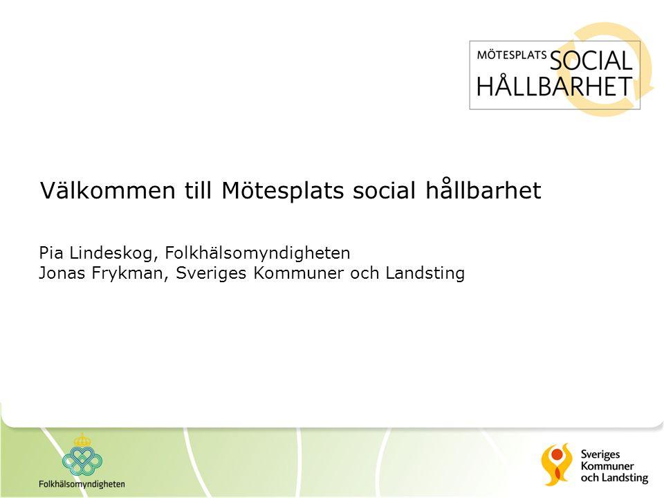 Välkommen till Mötesplats social hållbarhet Pia Lindeskog, Folkhälsomyndigheten Jonas Frykman, Sveriges Kommuner och Landsting