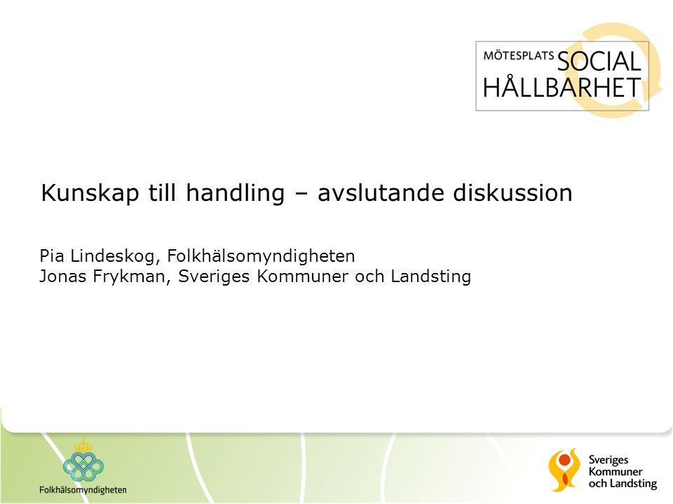 Kunskap till handling – avslutande diskussion Pia Lindeskog, Folkhälsomyndigheten Jonas Frykman, Sveriges Kommuner och Landsting