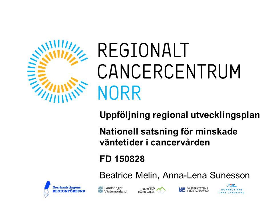 Uppföljning regional utvecklingsplan Nationell satsning för minskade väntetider i cancervården FD 150828 Beatrice Melin, Anna-Lena Sunesson