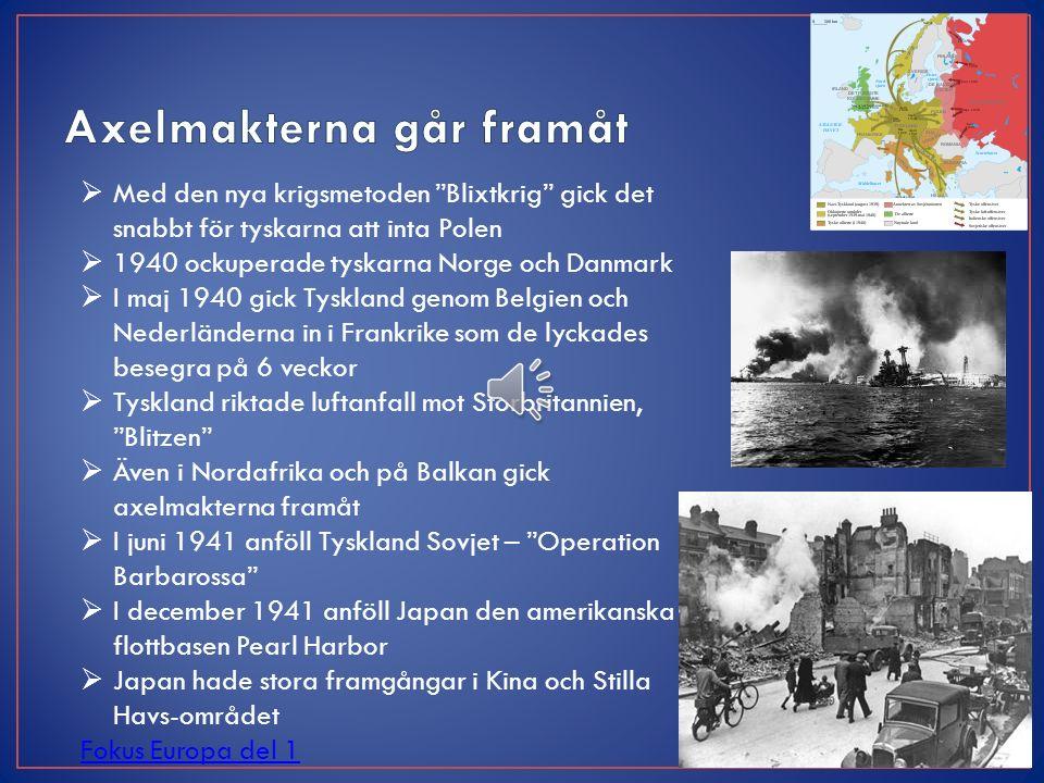  Med den nya krigsmetoden Blixtkrig gick det snabbt för tyskarna att inta Polen  1940 ockuperade tyskarna Norge och Danmark  I maj 1940 gick Tyskland genom Belgien och Nederländerna in i Frankrike som de lyckades besegra på 6 veckor  Tyskland riktade luftanfall mot Storbritannien, Blitzen  Även i Nordafrika och på Balkan gick axelmakterna framåt  I juni 1941 anföll Tyskland Sovjet – Operation Barbarossa  I december 1941 anföll Japan den amerikanska flottbasen Pearl Harbor  Japan hade stora framgångar i Kina och Stilla Havs-området Fokus Europa del 1