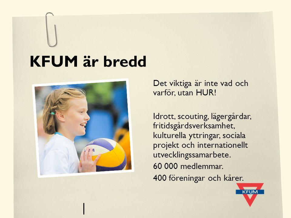 KFUM är bredd Det viktiga är inte vad och varför, utan HUR! Idrott, scouting, lägergårdar, fritidsgårdsverksamhet, kulturella yttringar, sociala proje