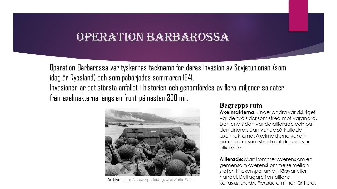 Operation Barbarossa Operation Barbarossa var tyskarnas täcknamn för deras invasion av Sovjetunionen (som idag är Ryssland) och som påbörjades sommare