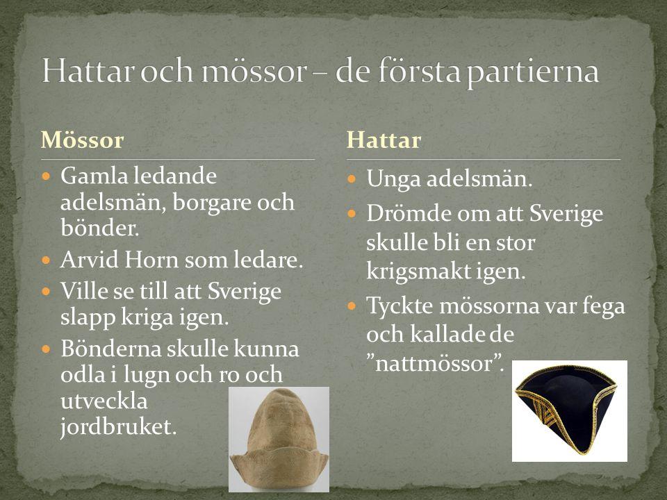 Mössor Gamla ledande adelsmän, borgare och bönder. Arvid Horn som ledare. Ville se till att Sverige slapp kriga igen. Bönderna skulle kunna odla i lug
