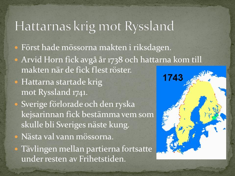 Först hade mössorna makten i riksdagen. Arvid Horn fick avgå år 1738 och hattarna kom till makten när de fick flest röster. Hattarna startade krig mot