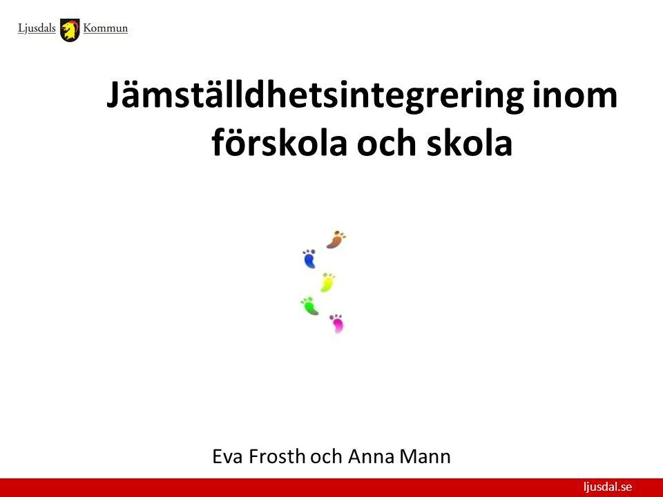 ljusdal.se Jämställdhetsintegrering inom förskola och skola Eva Frosth och Anna Mann