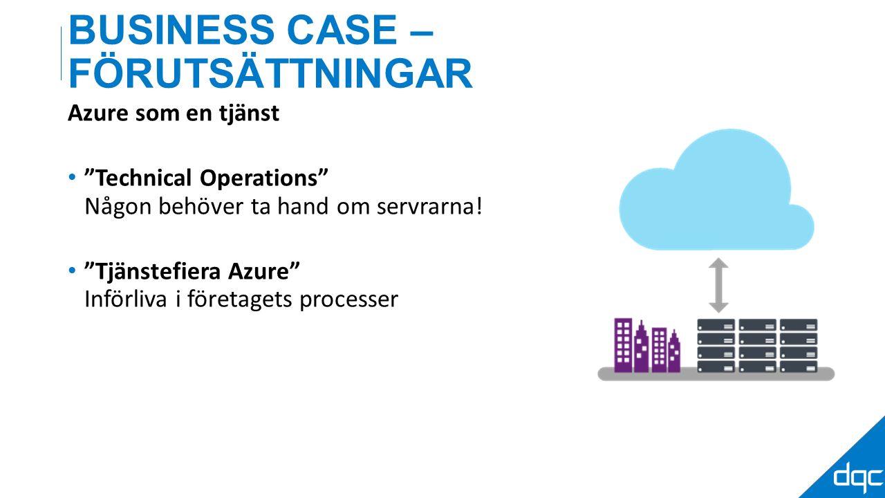 BUSINESS CASE – FÖRUTSÄTTNINGAR Azure som en tjänst Technical Operations Någon behöver ta hand om servrarna.