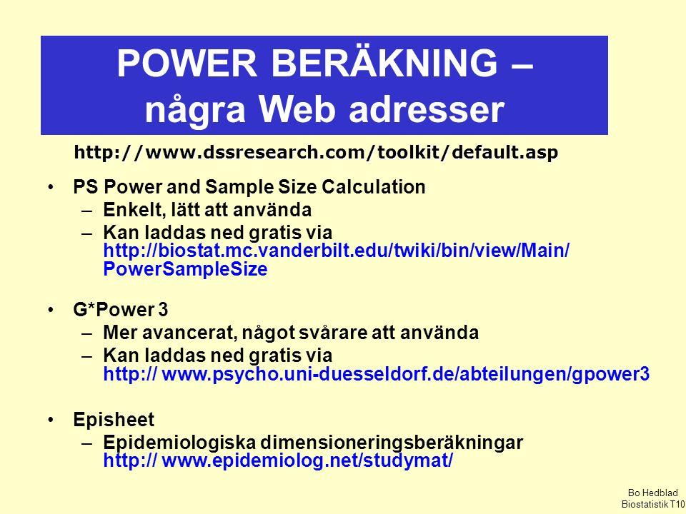 POWER BERÄKNING – några Web adresser http://www.dssresearch.com/toolkit/default.asp PS Power and Sample Size Calculation –Enkelt, lätt att använda –Kan laddas ned gratis via http://biostat.mc.vanderbilt.edu/twiki/bin/view/Main/ PowerSampleSize G*Power 3 –Mer avancerat, något svårare att använda –Kan laddas ned gratis via http:// www.psycho.uni-duesseldorf.de/abteilungen/gpower3 Episheet –Epidemiologiska dimensioneringsberäkningar http:// www.epidemiolog.net/studymat/ Bo Hedblad Biostatistik T10