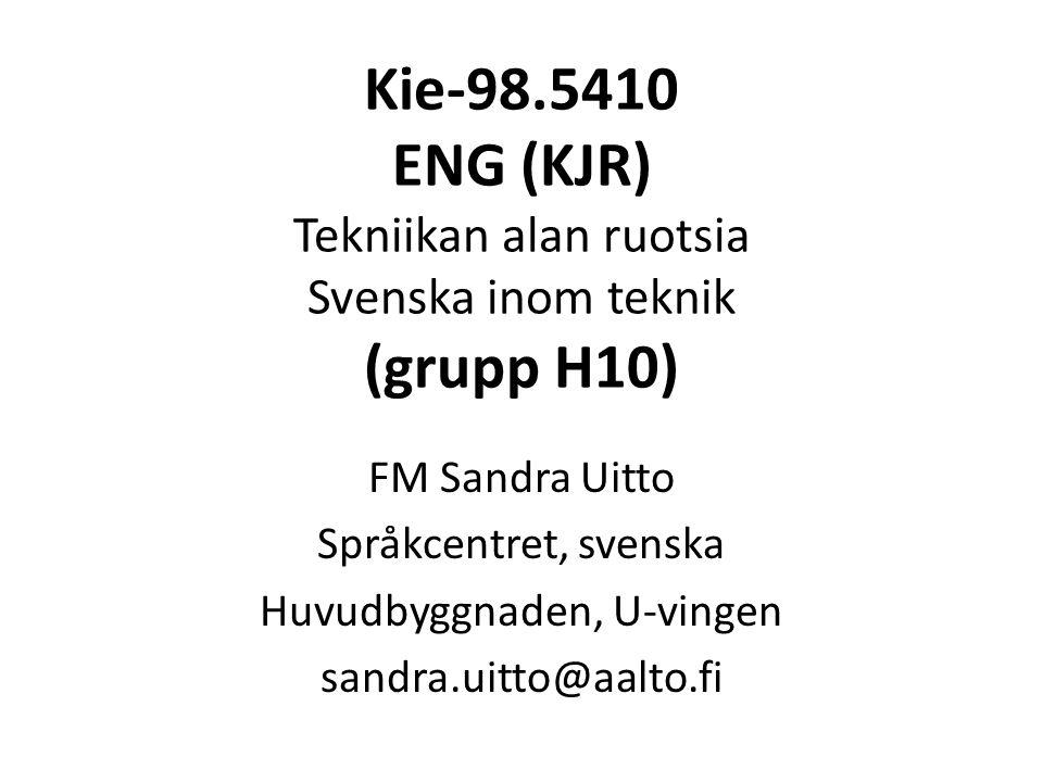 Kie-98.5410 ENG (KJR) Tekniikan alan ruotsia Svenska inom teknik (grupp H10) FM Sandra Uitto Språkcentret, svenska Huvudbyggnaden, U-vingen sandra.uitto@aalto.fi