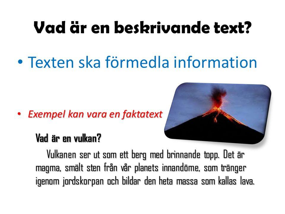 Vad är en beskrivande text? Texten ska förmedla information Exempel kan vara en faktatext Exempel kan vara en faktatext Vad är en vulkan? Vulkanen ser