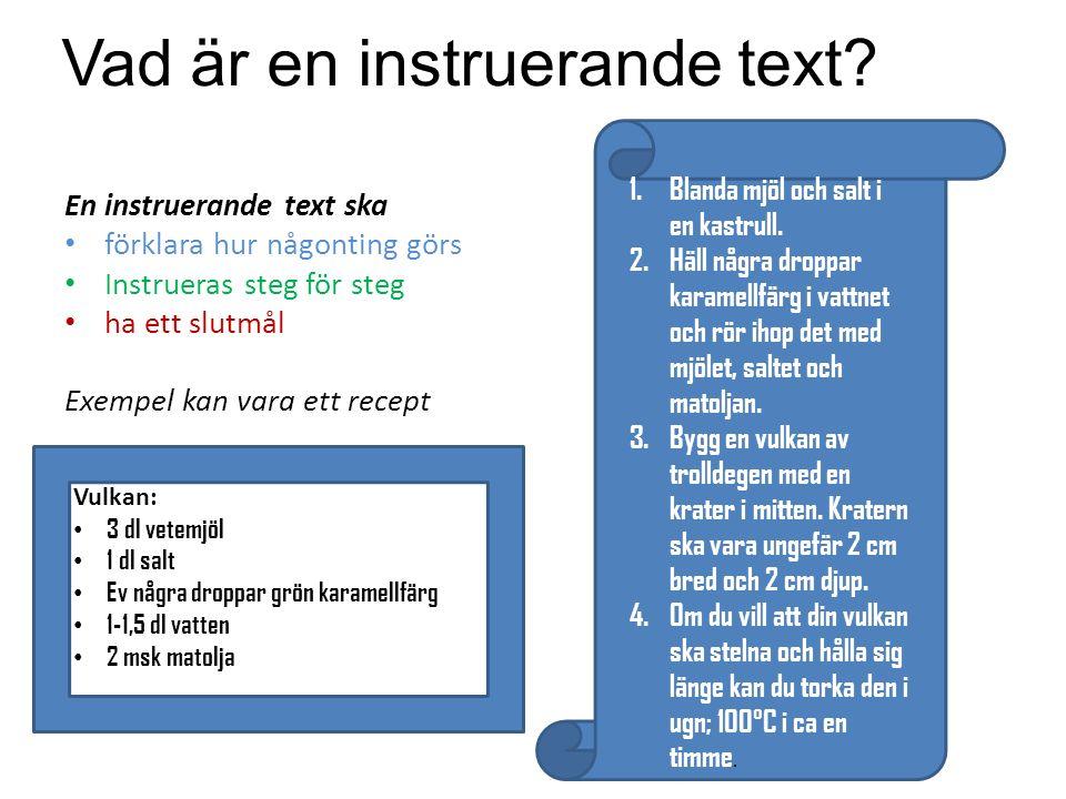 Vad är en instruerande text? En instruerande text ska förklara hur någonting görs Instrueras steg för steg ha ett slutmål Exempel kan vara ett recept