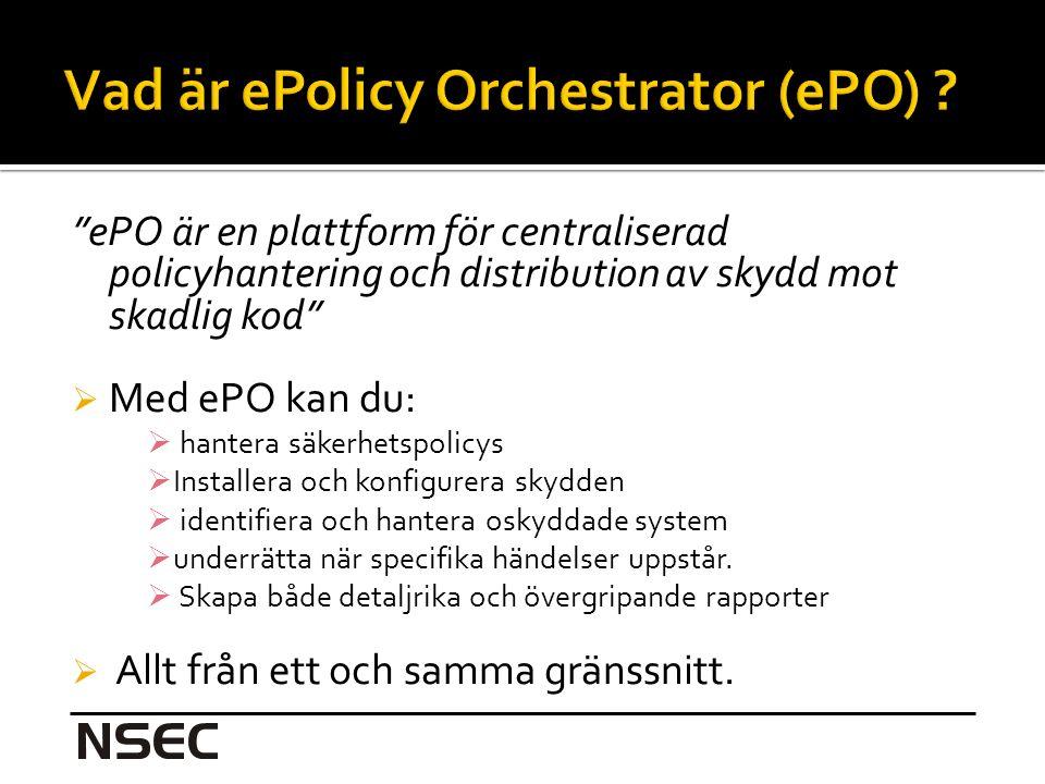 ePO är en plattform för centraliserad policyhantering och distribution av skydd mot skadlig kod  Med ePO kan du:  hantera säkerhetspolicys  Installera och konfigurera skydden  identifiera och hantera oskyddade system  underrätta när specifika händelser uppstår.