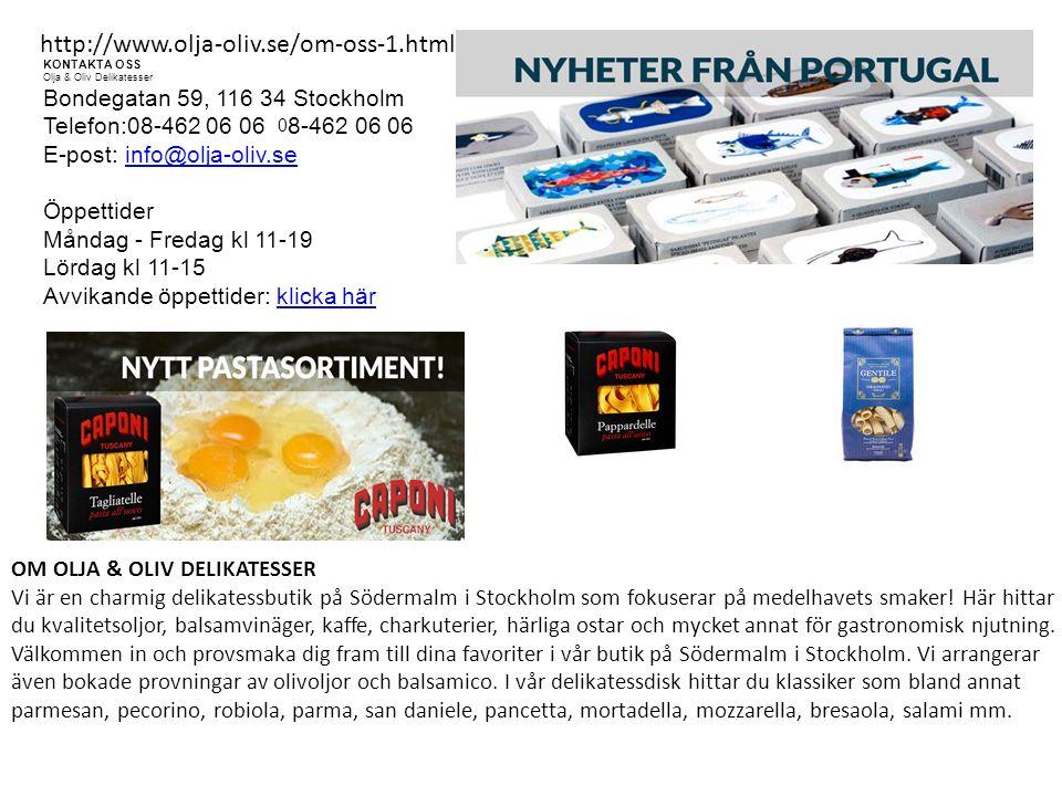 http://www.olja-oliv.se/om-oss-1.html KONTAKTA OSS Olja & Oliv Delikatesser Bondegatan 59, 116 34 Stockholm Telefon:08-462 06 06 0 8-462 06 06 E-post: info@olja-oliv.se Öppettider Måndag - Fredag kl 11-19 Lördag kl 11-15 Avvikande öppettider: klicka härinfo@olja-oliv.seklicka här OM OLJA & OLIV DELIKATESSER Vi är en charmig delikatessbutik på Södermalm i Stockholm som fokuserar på medelhavets smaker.
