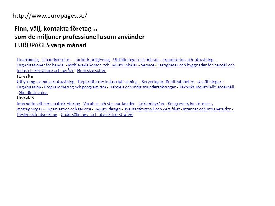 http://www.europages.se/ Finn, välj, kontakta företag … som de miljoner professionella som använder EUROPAGES varje månad FinansbolagFinansbolag - Finanskonsulter - Juridisk rådgivning - Utställningar och mässor - organisation och utrustning - Organisationer för handel - Möblerade kontor och industrilokaler - Service - Fastigheter och byggnader för handel och industri - Försäljare och byråer - FinanskonsulterFinanskonsulterJuridisk rådgivningUtställningar och mässor - organisation och utrustning Organisationer för handelMöblerade kontor och industrilokaler - ServiceFastigheter och byggnader för handel och industri - Försäljare och byråerFinanskonsulter Förvalta Uthyrning av industriutrustningUthyrning av industriutrustning - Reparation av industriutrustning - Serveringar för allmänheten - Utställningar - Organisation - Programmering och programvara - Handels och industriundersökningar - Tekniskt industriellt underhåll - SkuldindrivningReparation av industriutrustningServeringar för allmänhetenUtställningar - OrganisationProgrammering och programvaraHandels och industriundersökningarTekniskt industriellt underhållSkuldindrivning Utveckla Internationell personalrekryteringInternationell personalrekrytering - Varuhus och stormarknader - Reklambyråer - Kongresser, konferenser, mottagningar - Organisation och service - Industridesign - Kvalitetskontroll och certifikat - Internet och Intranetsidor - Design och utveckling - Undersöknings- och utvecklingsstrategiVaruhus och stormarknaderReklambyråerKongresser, konferenser, mottagningar - Organisation och serviceIndustridesignKvalitetskontroll och certifikatInternet och Intranetsidor - Design och utvecklingUndersöknings- och utvecklingsstrategi