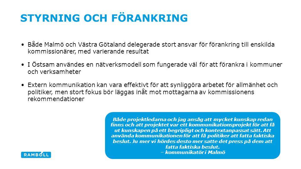 STYRNING OCH FÖRANKRING Både Malmö och Västra Götaland delegerade stort ansvar för förankring till enskilda kommissionärer, med varierande resultat I Östsam användes en nätverksmodell som fungerade väl för att förankra i kommuner och verksamheter Extern kommunikation kan vara effektivt för att synliggöra arbetet för allmänhet och politiker, men stort fokus bör läggas inåt mot mottagarna av kommissionens rekommendationer 11 Både projektledarna och jag ansåg att mycket kunskap redan finns och att projektet var ett kommunikationsprojekt för att få ut kunskapen på ett begripligt och kontextanpassat sätt.