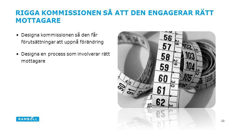 Designa kommissionen så den får förutsättningar att uppnå förändring Designa en process som involverar rätt mottagare 20 RIGGA KOMMISSIONEN SÅ ATT DEN ENGAGERAR RÄTT MOTTAGARE