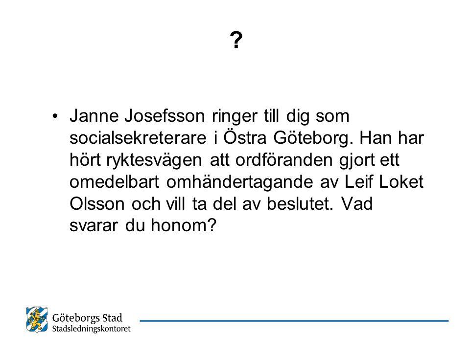 ? Janne Josefsson ringer till dig som socialsekreterare i Östra Göteborg. Han har hört ryktesvägen att ordföranden gjort ett omedelbart omhändertagand