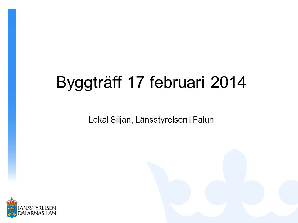 Byggträff 17 februari 2014 Lokal Siljan, Länsstyrelsen i Falun