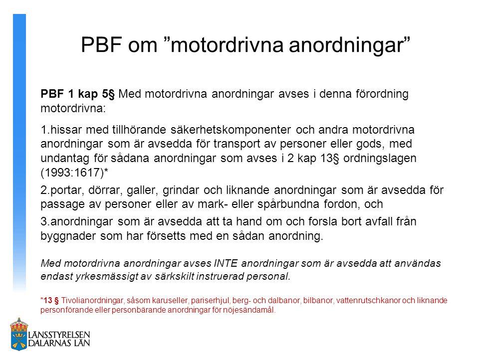 PBF om motordrivna anordningar PBF 1 kap 5§ Med motordrivna anordningar avses i denna förordning motordrivna: 1.hissar med tillhörande säkerhetskomponenter och andra motordrivna anordningar som är avsedda för transport av personer eller gods, med undantag för sådana anordningar som avses i 2 kap 13§ ordningslagen (1993:1617)* 2.portar, dörrar, galler, grindar och liknande anordningar som är avsedda för passage av personer eller av mark- eller spårbundna fordon, och 3.anordningar som är avsedda att ta hand om och forsla bort avfall från byggnader som har försetts med en sådan anordning.