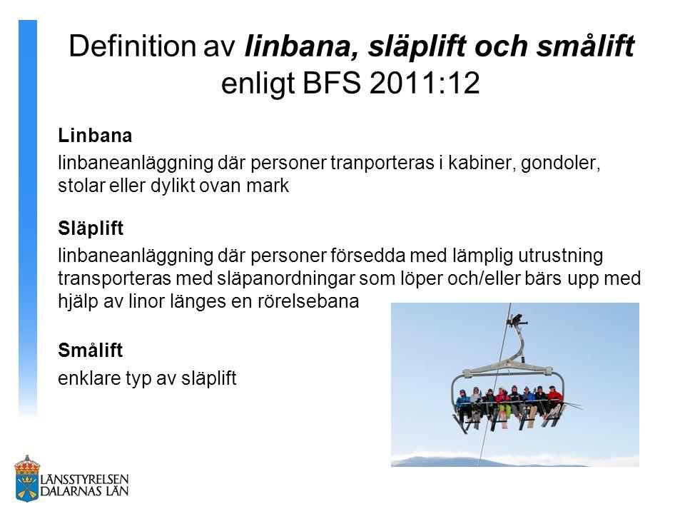 Definition av linbana, släplift och smålift enligt BFS 2011:12 Linbana linbaneanläggning där personer tranporteras i kabiner, gondoler, stolar eller dylikt ovan mark Släplift linbaneanläggning där personer försedda med lämplig utrustning transporteras med släpanordningar som löper och/eller bärs upp med hjälp av linor länges en rörelsebana Smålift enklare typ av släplift