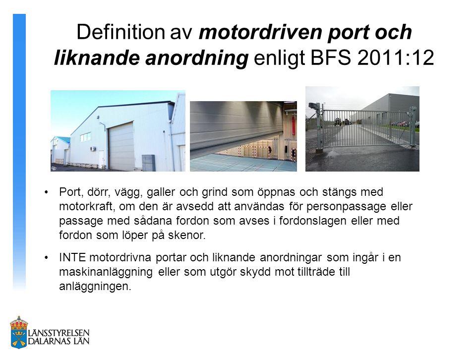 Definition av motordriven port och liknande anordning enligt BFS 2011:12 Port, dörr, vägg, galler och grind som öppnas och stängs med motorkraft, om den är avsedd att användas för personpassage eller passage med sådana fordon som avses i fordonslagen eller med fordon som löper på skenor.