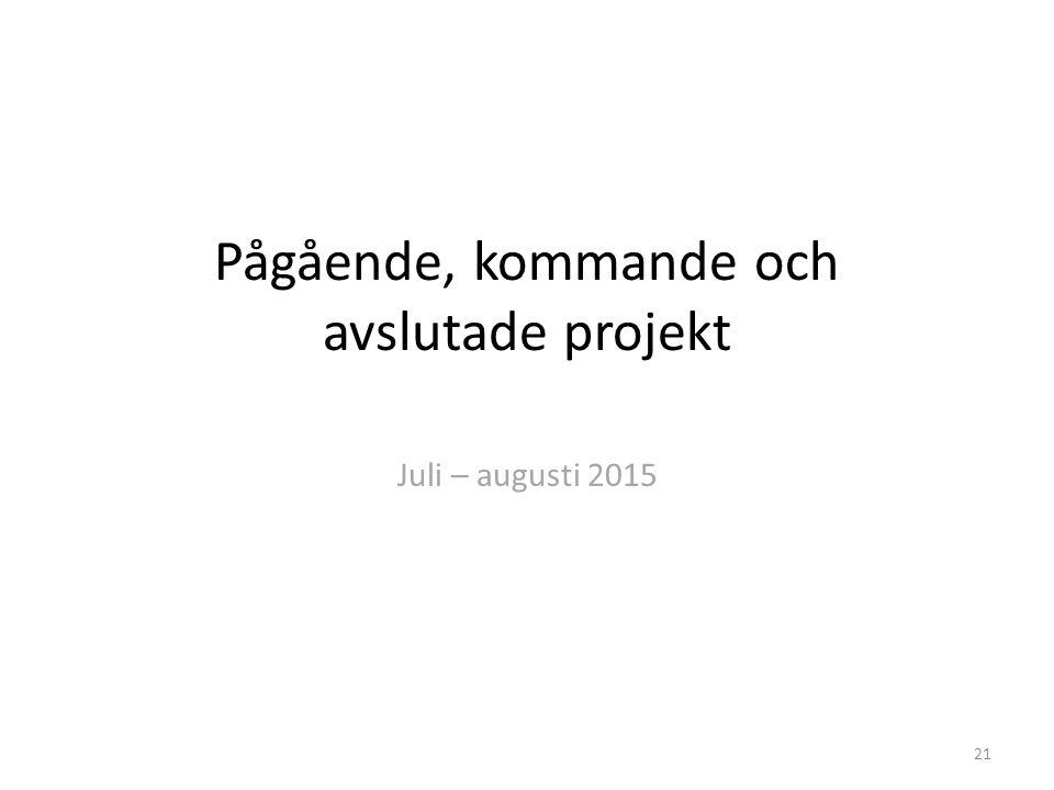 Pågående, kommande och avslutade projekt Juli – augusti 2015 21