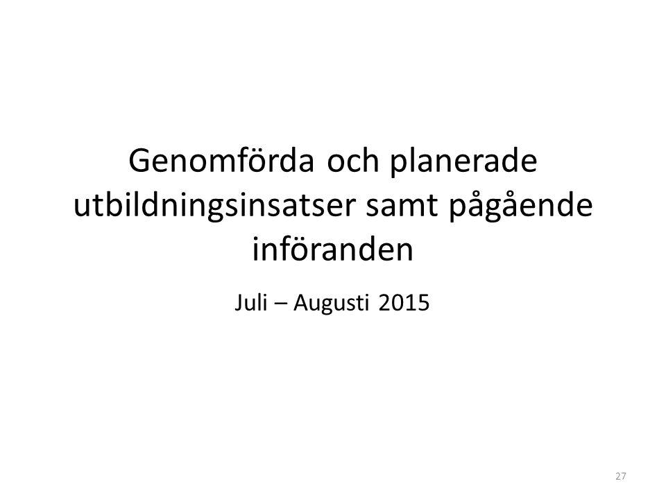 Genomförda och planerade utbildningsinsatser samt pågående införanden Juli – Augusti 2015 27