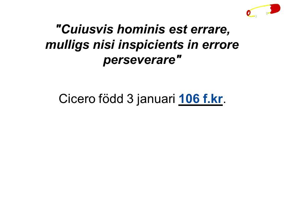 Cuiusvis hominis est errare, mulligs nisi inspicients in errore perseverare Cicero född 3 januari 106 f.kr.