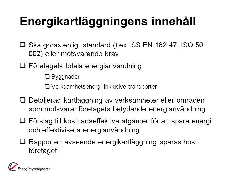 Energikartläggningens innehåll  Ska göras enligt standard (t.ex. SS EN 162 47, ISO 50 002) eller motsvarande krav  Företagets totala energianvändnin