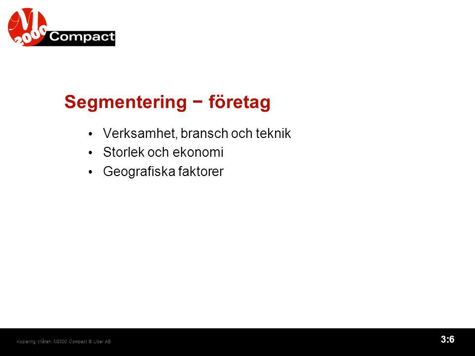 3:6 Kopiering tillåten. M2000 Compact © Liber AB Segmentering − företag Verksamhet, bransch och teknik Storlek och ekonomi Geografiska faktorer